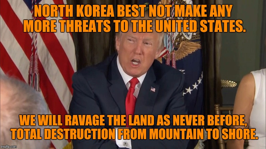 NORTH KOREA BEST NOT MAKE ANY MORE THREATS TO THE UNITED STATES. WE WILL RAVAGE THE LAND AS NEVER BEFORE, TOTAL DESTRUCTION FROM MOUNTAIN TO | image tagged in met with fire and fury,memes,gargamel | made w/ Imgflip meme maker