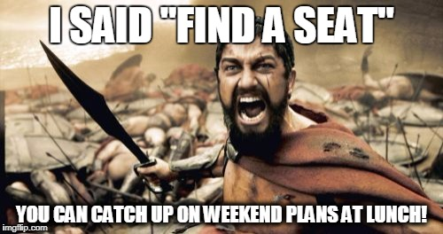 "Sparta Leonidas Meme | I SAID ""FIND A SEAT"" YOU CAN CATCH UP ON WEEKEND PLANS AT LUNCH! 
