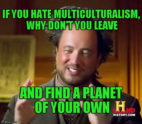 Planet Incest  | IF YOU HATE MULTICULTURALISM, WHY DON'T YOU LEAVE AND FIND A PLANET OF YOUR OWN | image tagged in memes,ancient aliens | made w/ Imgflip meme maker