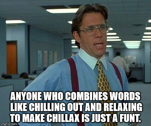 That Would Be Great Meme | ANYONE WHO COMBINES WORDS LIKE CHILLING OUT AND RELAXING TO MAKE CHILLAX IS JUST A FUNT. | image tagged in memes,that would be great | made w/ Imgflip meme maker