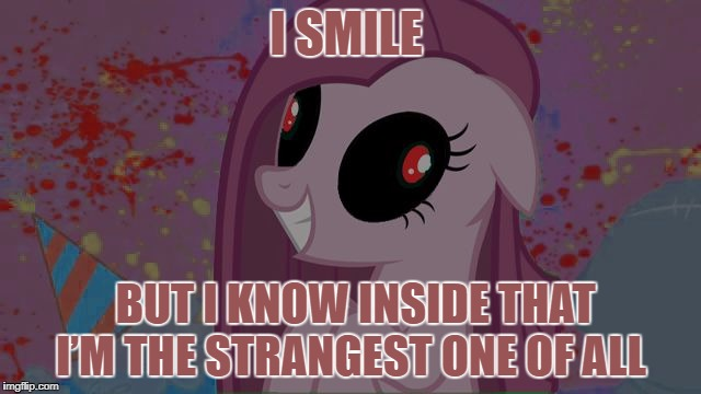 NIghtmare Pinkie Pie | I SMILE BUT I KNOW INSIDE THAT I'M THE STRANGEST ONE OF ALL | image tagged in nightmare pinkie pie | made w/ Imgflip meme maker