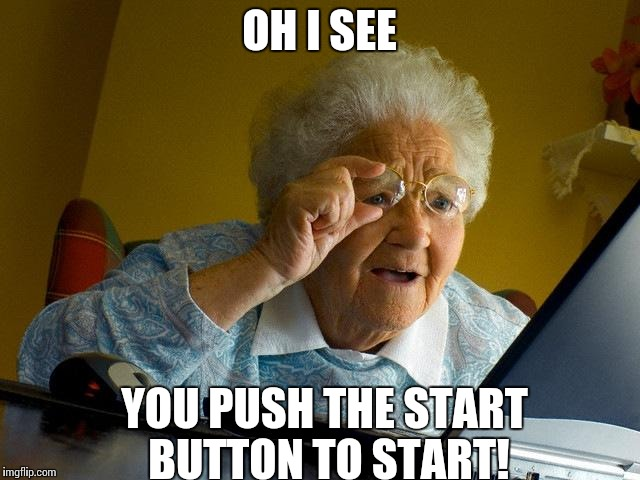 Grandma Finds The Internet Meme | OH I SEE YOU PUSH THE START BUTTON TO START! | image tagged in memes,grandma finds the internet | made w/ Imgflip meme maker