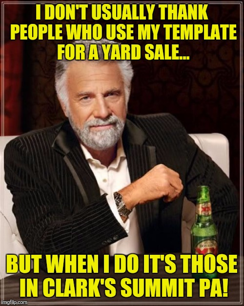 Saw this sign in Clark's summit PA! | I DON'T USUALLY THANK PEOPLE WHO USE MY TEMPLATE FOR A YARD SALE... BUT WHEN I DO IT'S THOSE IN CLARK'S SUMMIT PA! | image tagged in memes,the most interesting man in the world | made w/ Imgflip meme maker