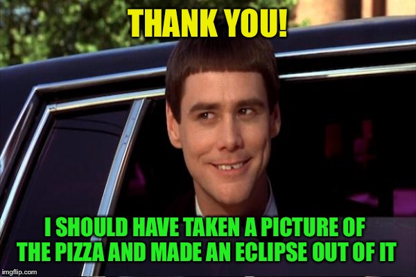 THANK YOU! I SHOULD HAVE TAKEN A PICTURE OF THE PIZZA AND MADE AN ECLIPSE OUT OF IT | made w/ Imgflip meme maker