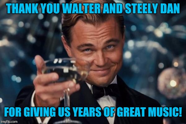 Leonardo Dicaprio Cheers Meme | THANK YOU WALTER AND STEELY DAN FOR GIVING US YEARS OF GREAT MUSIC! | image tagged in memes,leonardo dicaprio cheers | made w/ Imgflip meme maker