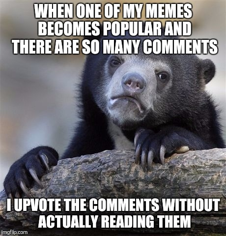 Confession Bear Meme | WHEN ONE OF MY MEMES BECOMES POPULAR AND THERE ARE SO MANY COMMENTS I UPVOTE THE COMMENTS WITHOUT ACTUALLY READING THEM | image tagged in memes,confession bear | made w/ Imgflip meme maker