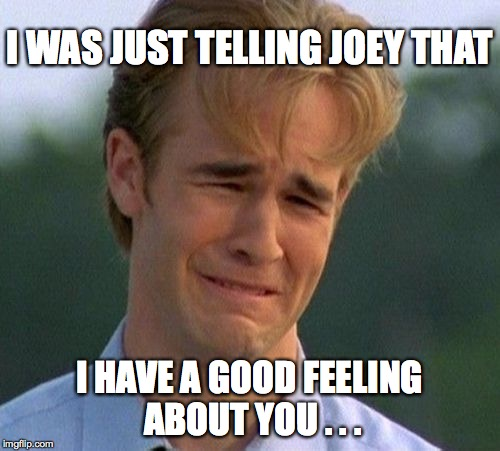 I WAS JUST TELLING JOEY THAT I HAVE A GOOD FEELING ABOUT YOU . . . | made w/ Imgflip meme maker