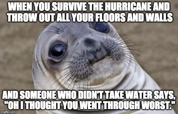 "I'm not looking for a pity party but come on!! | WHEN YOU SURVIVE THE HURRICANE AND THROW OUT ALL YOUR FLOORS AND WALLS AND SOMEONE WHO DIDN'T TAKE WATER SAYS, ""OH I THOUGHT YOU WENT THROUG 