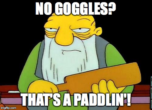 NO GOGGLES? THAT'S A PADDLIN'! | made w/ Imgflip meme maker