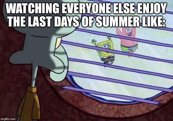Squidward window | WATCHING EVERYONE ELSE ENJOY THE LAST DAYS OF SUMMER LIKE: | image tagged in squidward window | made w/ Imgflip meme maker