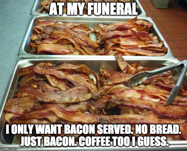 Rest in bacon. | AT MY FUNERAL I ONLY WANT BACON SERVED. NO BREAD. JUST BACON. COFFEE TOO I GUESS. | image tagged in iwanttobebacon,iwanttobebaconcom,funeral | made w/ Imgflip meme maker