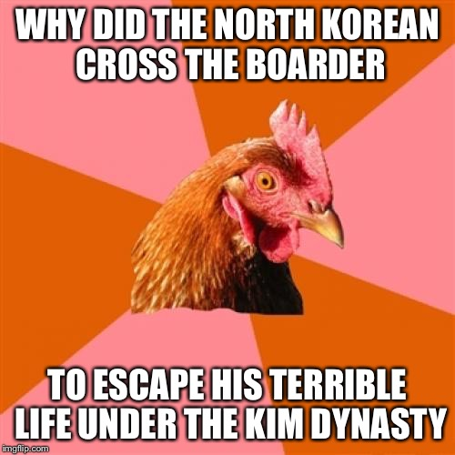 Anti Joke Chicken Meme | WHY DID THE NORTH KOREAN CROSS THE BOARDER TO ESCAPE HIS TERRIBLE LIFE UNDER THE KIM DYNASTY | image tagged in memes,anti joke chicken | made w/ Imgflip meme maker