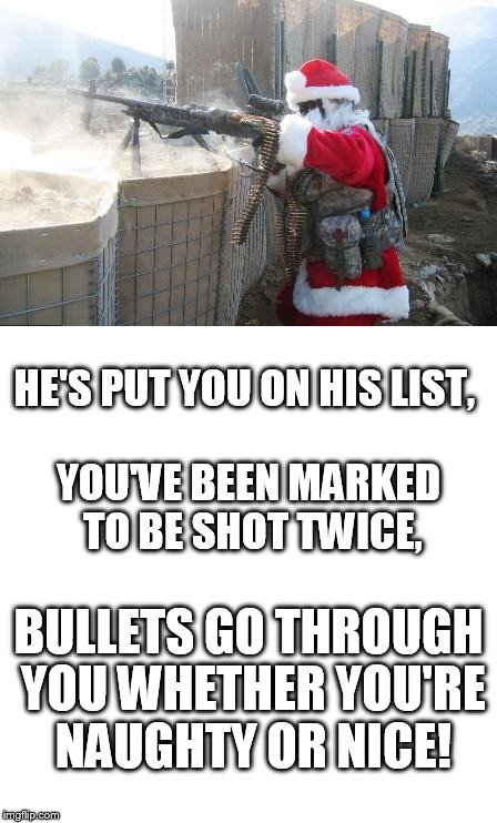 I felt like opening gifts early | YOU'VE BEEN MARKED TO BE SHOT TWICE, HE'S PUT YOU ON HIS LIST, BULLETS GO THROUGH YOU WHETHER YOU'RE NAUGHTY OR NICE! | image tagged in santa claus,merry christmas | made w/ Imgflip meme maker