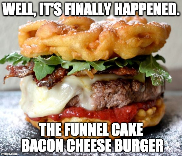YES!!!! | WELL, IT'S FINALLY HAPPENED. THE FUNNEL CAKE BACON CHEESE BURGER | image tagged in iwanttobebacon,iwanttobebaconcom | made w/ Imgflip meme maker