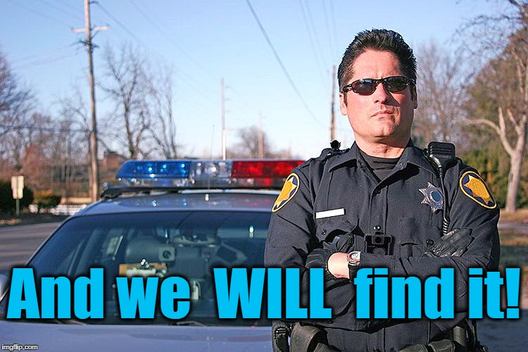police | And we  WILL  find it! | image tagged in police | made w/ Imgflip meme maker