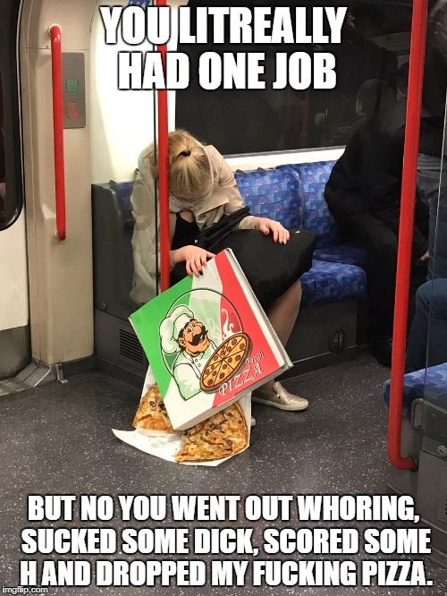 freshpizza | YOU LITREALLY HAD ONE JOB BUT NO YOU WENT OUT WHORING, SUCKED SOME DICK, SCORED SOME H AND DROPPED MY F**KING PIZZA. | image tagged in freshpizza,onejob | made w/ Imgflip meme maker