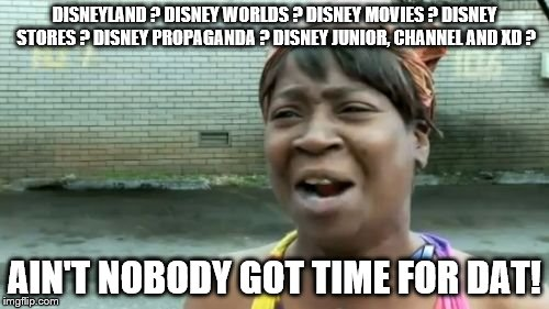 Aint Nobody Got Time For That Meme | DISNEYLAND ? DISNEY WORLDS ? DISNEY MOVIES ? DISNEY STORES ? DISNEY PROPAGANDA ? DISNEY JUNIOR, CHANNEL AND XD ? AIN'T NOBODY GOT TIME FOR D | image tagged in memes,aint nobody got time for that | made w/ Imgflip meme maker