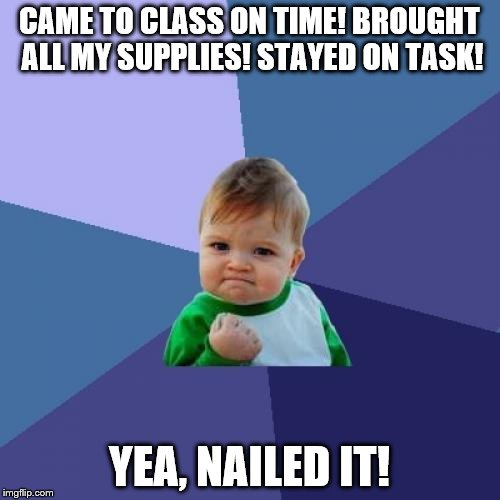 Success Kid Meme | CAME TO CLASS ON TIME! BROUGHT ALL MY SUPPLIES! STAYED ON TASK! YEA, NAILED IT! | image tagged in memes,success kid | made w/ Imgflip meme maker
