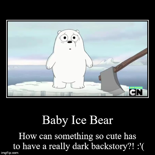 Baby Ice Bear | How can something so cute has to have a really dark backstory?! :'( | image tagged in funny,demotivationals | made w/ Imgflip demotivational maker