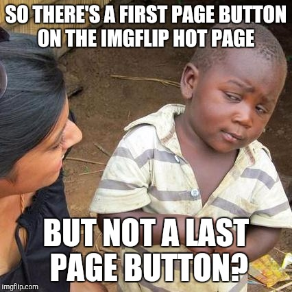 Third World Skeptical Kid Meme | SO THERE'S A FIRST PAGE BUTTON ON THE IMGFLIP HOT PAGE BUT NOT A LAST PAGE BUTTON? | image tagged in memes,third world skeptical kid | made w/ Imgflip meme maker