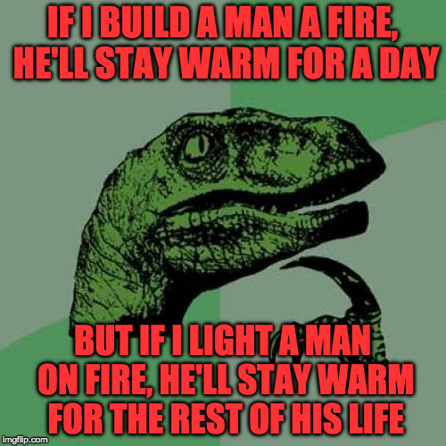 Thanks to GotHighMadeAMeme for the inspiration!!!! | IF I BUILD A MAN A FIRE, HE'LL STAY WARM FOR A DAY BUT IF I LIGHT A MAN ON FIRE, HE'LL STAY WARM FOR THE REST OF HIS LIFE | image tagged in memes,philosoraptor | made w/ Imgflip meme maker