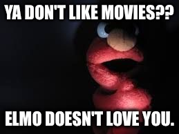 Elmo | YA DON'T LIKE MOVIES?? ELMO DOESN'T LOVE YOU. | image tagged in elmo | made w/ Imgflip meme maker