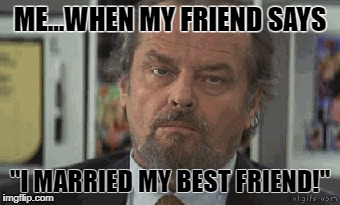"ME...WHEN MY FRIEND SAYS ""I MARRIED MY BEST FRIEND!"" 