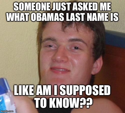 10 Guy Meme | SOMEONE JUST ASKED ME WHAT OBAMAS LAST NAME IS LIKE AM I SUPPOSED TO KNOW?? | image tagged in memes,10 guy | made w/ Imgflip meme maker