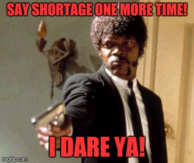 Say That Again I Dare You Meme | SAY SHORTAGE ONE MORE TIME! I DARE YA! | image tagged in memes,say that again i dare you | made w/ Imgflip meme maker