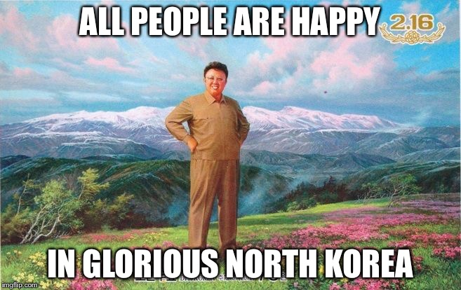 ALL PEOPLE ARE HAPPY IN GLORIOUS NORTH KOREA | made w/ Imgflip meme maker