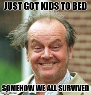 Jack Nicholson Crazy Hair | JUST GOT KIDS TO BED SOMEHOW WE ALL SURVIVED | image tagged in jack nicholson crazy hair | made w/ Imgflip meme maker