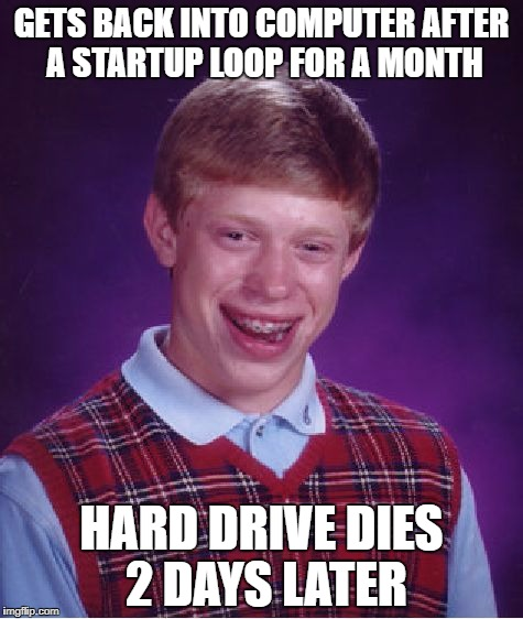 This actually happened to me months ago | GETS BACK INTO COMPUTER AFTER A STARTUP LOOP FOR A MONTH HARD DRIVE DIES 2 DAYS LATER | image tagged in memes,bad luck brian | made w/ Imgflip meme maker