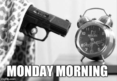 And so it begins.  . . | MONDAY MORNING | image tagged in memes,monday,monday mornings,work | made w/ Imgflip meme maker