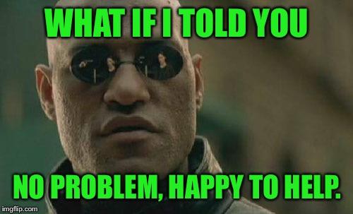 Matrix Morpheus Meme | WHAT IF I TOLD YOU NO PROBLEM, HAPPY TO HELP. | image tagged in memes,matrix morpheus | made w/ Imgflip meme maker