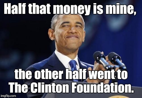 Half that money is mine, the other half went to The Clinton Foundation. | made w/ Imgflip meme maker