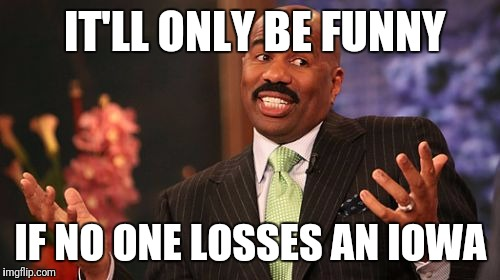 Steve Harvey Meme | IT'LL ONLY BE FUNNY IF NO ONE LOSSES AN IOWA | image tagged in memes,steve harvey | made w/ Imgflip meme maker