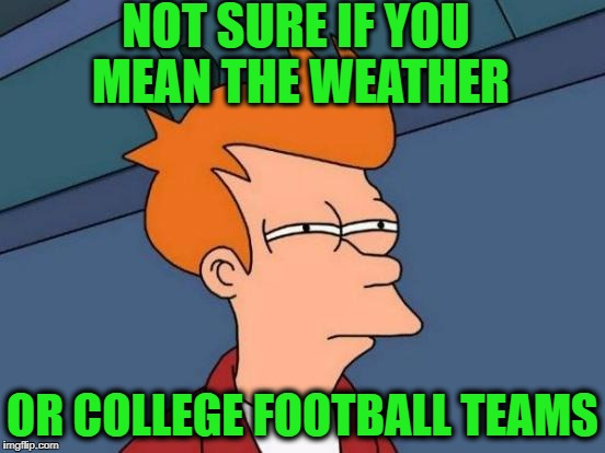 Futurama Fry Meme | NOT SURE IF YOU MEAN THE WEATHER OR COLLEGE FOOTBALL TEAMS | image tagged in memes,futurama fry | made w/ Imgflip meme maker