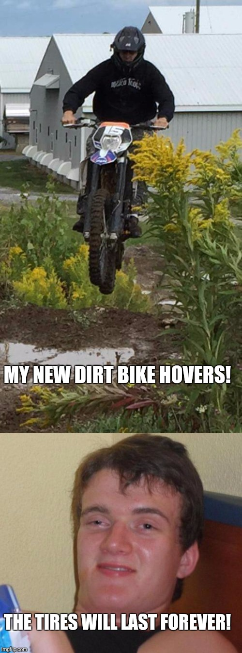 MY NEW DIRT BIKE HOVERS! THE TIRES WILL LAST FOREVER! | image tagged in memes,10 guy | made w/ Imgflip meme maker