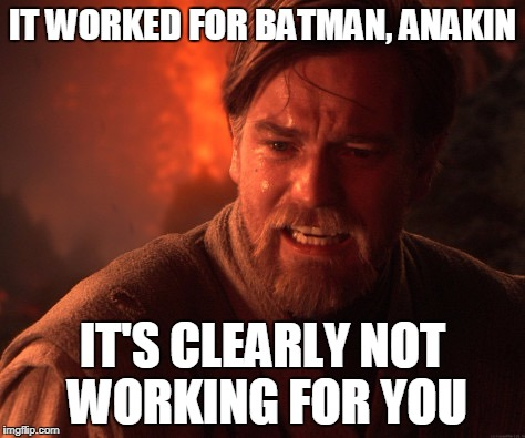 Ayhaychoo, Pt. 2 | IT WORKED FOR BATMAN, ANAKIN IT'S CLEARLY NOT WORKING FOR YOU | image tagged in obi | made w/ Imgflip meme maker