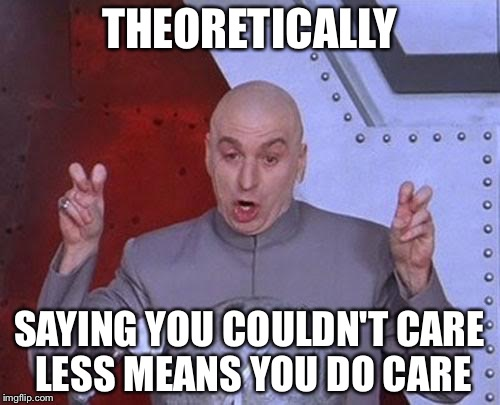Dr Evil Laser Meme | THEORETICALLY SAYING YOU COULDN'T CARE LESS MEANS YOU DO CARE | image tagged in memes,dr evil laser | made w/ Imgflip meme maker