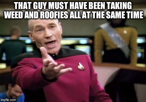 Picard Wtf Meme | THAT GUY MUST HAVE BEEN TAKING WEED AND ROOFIES ALL AT THE SAME TIME | image tagged in memes,picard wtf | made w/ Imgflip meme maker