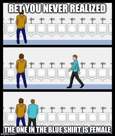 Urinal Guy | BET YOU NEVER REALIZED THE ONE IN THE BLUE SHIRT IS FEMALE | image tagged in urinal guy,memes,transgender bathroom | made w/ Imgflip meme maker