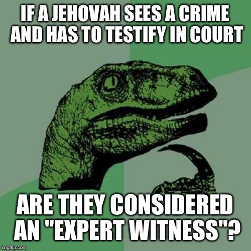 "They must see a lot of stuff | IF A JEHOVAH SEES A CRIME AND HAS TO TESTIFY IN COURT ARE THEY CONSIDERED AN ""EXPERT WITNESS""? 