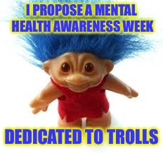 Troll | I PROPOSE A MENTAL HEALTH AWARENESS WEEK DEDICATED TO TROLLS | image tagged in troll | made w/ Imgflip meme maker
