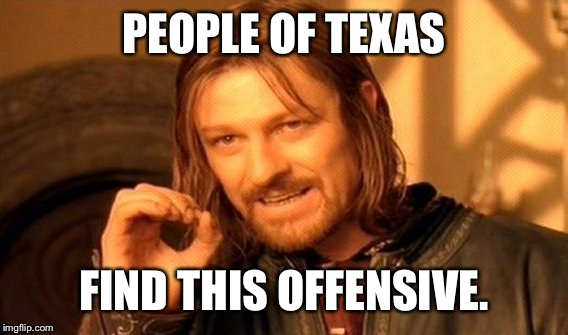 One Does Not Simply Meme | PEOPLE OF TEXAS FIND THIS OFFENSIVE. | image tagged in memes,one does not simply | made w/ Imgflip meme maker