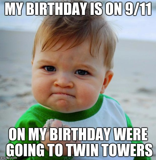 Success Baby | MY BIRTHDAY IS ON 9/11 ON MY BIRTHDAY WERE GOING TO TWIN TOWERS | image tagged in success baby | made w/ Imgflip meme maker
