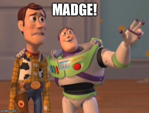 X, X Everywhere Meme | MADGE! | image tagged in memes,x,x everywhere,x x everywhere | made w/ Imgflip meme maker