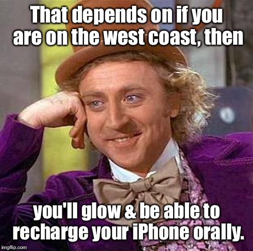 Creepy Condescending Wonka Meme | That depends on if you are on the west coast, then you'll glow & be able to recharge your iPhone orally. | image tagged in memes,creepy condescending wonka | made w/ Imgflip meme maker