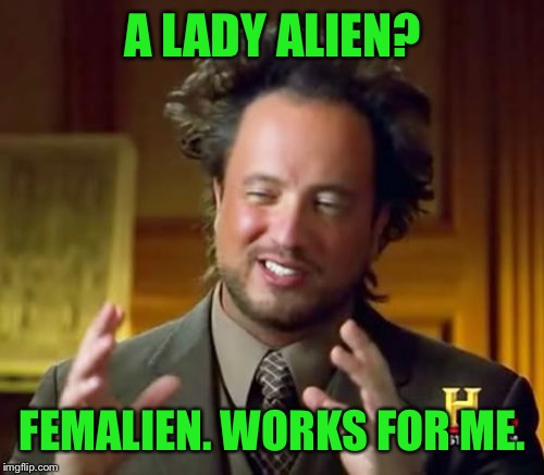Ancient Aliens Meme | A LADY ALIEN? FEMALIEN. WORKS FOR ME. | image tagged in memes,ancient aliens | made w/ Imgflip meme maker