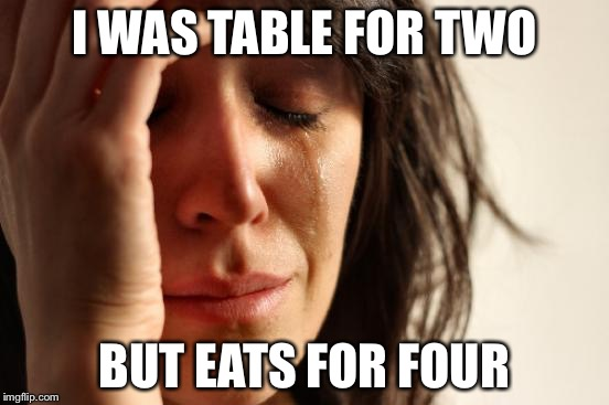 First World Problems Meme | I WAS TABLE FOR TWO BUT EATS FOR FOUR | image tagged in memes,first world problems | made w/ Imgflip meme maker